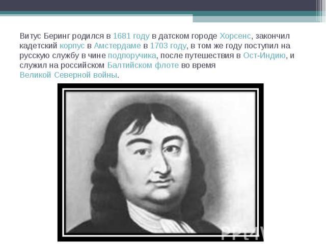 Витус Беринг родился в 1681году в датском городе Хорсенс, закончил кадетский корпус в Амстердаме в 1703году, в том же году поступил на русскую службу в чине подпоручика, после путешествия в Ост-Индию, и служил на российском Балтийском флоте во вре…