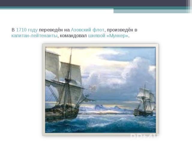 В 1710году переведён на Азовский флот, произведён в капитан-лейтенанты, командовал шнявой «Мункер».