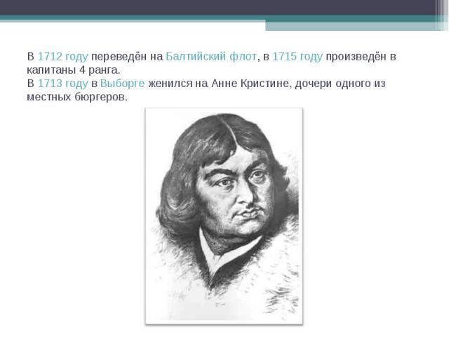 В 1712году переведён на Балтийский флот, в 1715году произведён в капитаны 4 ранга.В 1713 году в Выборге женился на Анне Кристине, дочери одного из местных бюргеров.