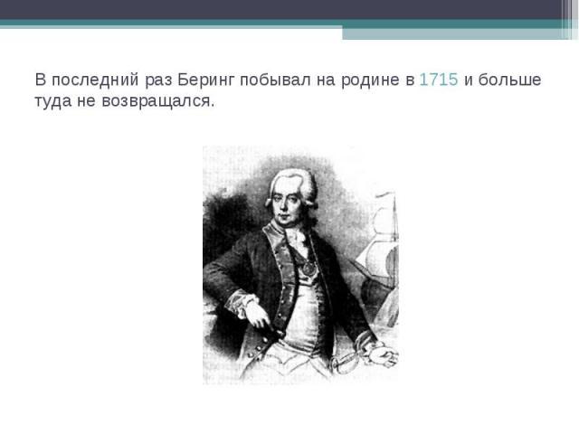 В последний раз Беринг побывал на родине в 1715 и больше туда не возвращался.
