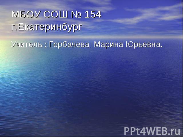 МБОУ СОШ № 154 г.Екатеринбург Учитель : Горбачева Марина Юрьевна.
