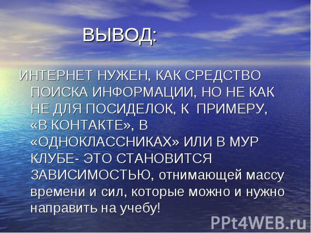 ВЫВОД: ИНТЕРНЕТ НУЖЕН, КАК СРЕДСТВО ПОИСКА ИНФОРМАЦИИ, НО НЕ КАК НЕ ДЛЯ ПОСИДЕЛОК, К ПРИМЕРУ, «В КОНТАКТЕ», В «ОДНОКЛАССНИКАХ» ИЛИ В МУР КЛУБЕ- ЭТО СТАНОВИТСЯ ЗАВИСИМОСТЬЮ, отнимающей массу времени и сил, которые можно и нужно направить на учебу!