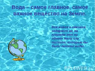 Вода – самое главное, самое важное вещество на Земле. Все живое и неживое содерж