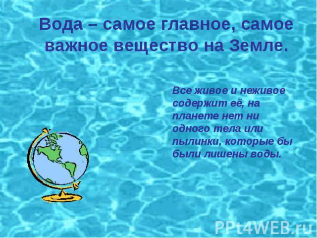 Вода – самое главное, самое важное вещество на Земле. Все живое и неживое содержит её, на планете нет ни одного тела или пылинки, которые бы были лишены воды.