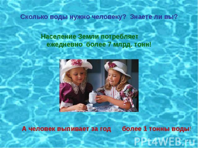 Сколько воды нужно человеку? Знаете ли вы?Население Земли потребляет ежедневно более 7 млрд. тонн!А человек выпивает за год более 1 тонны воды!