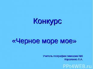 Конкурс«Черное море мое»Учитель географии гимназии №6Короленко Л.А.