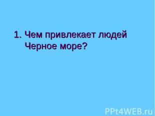 1. Чем привлекает людей Черное море?