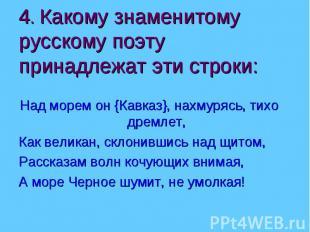 4. Какому знаменитому русскому поэту принадлежат эти строки:Над морем он {Кавказ
