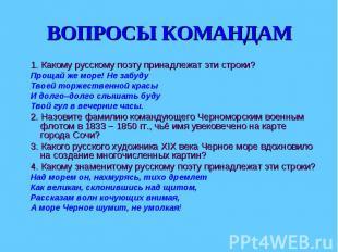 ВОПРОСЫ КОМАНДАМ 1. Какому русскому поэту принадлежат эти строки?Прощай же море!