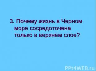 3. Почему жизнь в Черном море сосредоточена только в верхнем слое?