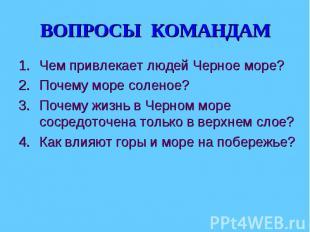 ВОПРОСЫ КОМАНДАМ Чем привлекает людей Черное море?Почему море соленое? Почему жи