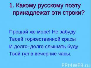 1. Какому русскому поэту принадлежат эти строки? Прощай же море! Не забудуТвоей