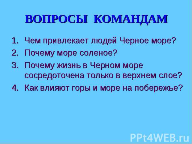 ВОПРОСЫ КОМАНДАМ Чем привлекает людей Черное море?Почему море соленое? Почему жизнь в Черном море сосредоточена только в верхнем слое? Как влияют горы и море на побережье?