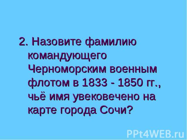 2. Назовите фамилию командующего Черноморским военным флотом в 1833 - 1850 гг., чьё имя увековечено на карте города Сочи?