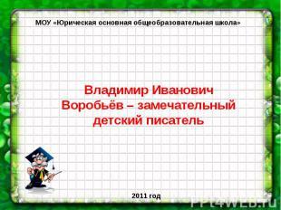 МОУ «Юрическая основная общеобразовательная школа» Владимир Иванович Воробьёв –