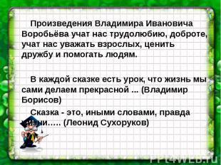 Произведения Владимира Ивановича Воробьёва учат нас трудолюбию, доброте, учат на