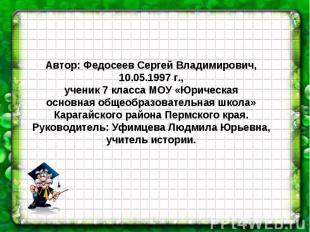 Автор: Федосеев Сергей Владимирович, 10.05.1997 г., ученик 7 класса МОУ «Юрическ