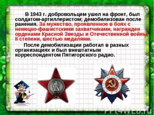 В 1943 г. добровольцем ушел на фронт, был солдатом-артиллеристом; демобилизован