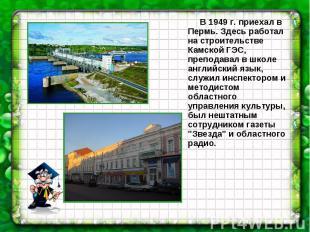 В 1949 г. приехал в Пермь. Здесь работал на строительстве Камской ГЭС, преподава