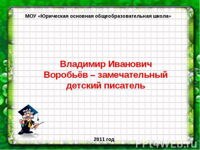 МОУ «Юрическая основная общеобразовательная школа» Владимир Иванович Воробьёв – замечательный детский писатель