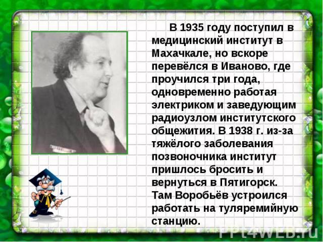 В 1935 году поступил в медицинский институт в Махачкале, но вскоре перевёлся в Иваново, где проучился три года, одновременно работая электриком и заведующим радиоузлом институтского общежития. В 1938 г. из-за тяжёлого заболевания позвоночника инстит…