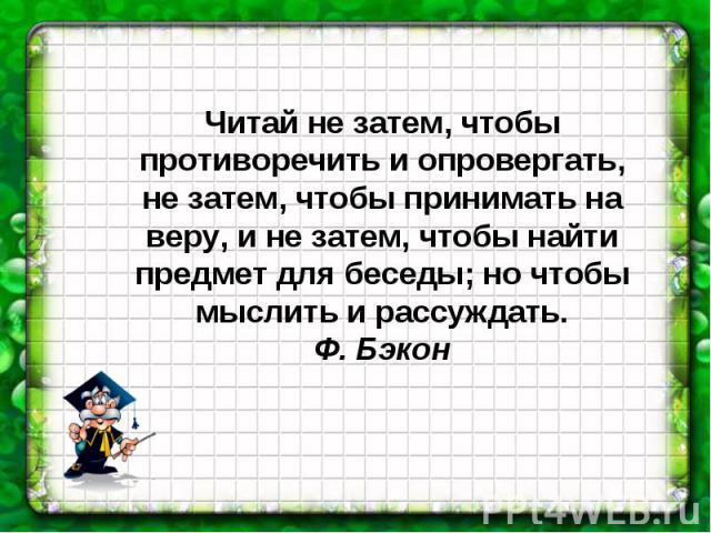 Читай не затем, чтобы противоречить и опровергать, не затем, чтобы принимать на веру, и не затем, чтобы найти предмет для беседы; но чтобы мыслить и рассуждать.Ф. Бэкон