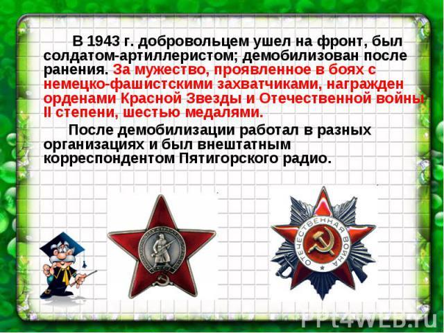 В 1943 г. добровольцем ушел на фронт, был солдатом-артиллеристом; демобилизован после ранения. За мужество, проявленное в боях с немецко-фашистскими захватчиками, награжден орденами Красной Звезды и Отечественной войны II степени, шестью медалями. П…