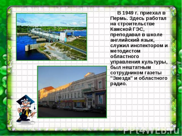 В 1949 г. приехал в Пермь. Здесь работал на строительстве Камской ГЭС, преподавал в школе английский язык, служил инспектором и методистом областного управления культуры, был нештатным сотрудником газеты