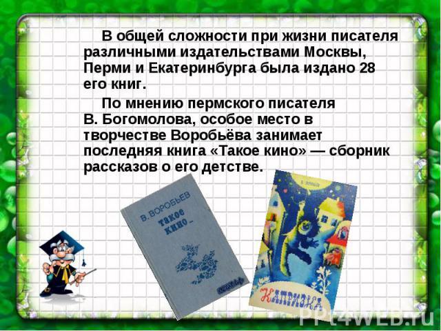 В общей сложности при жизни писателя различными издательствами Москвы, Перми и Екатеринбурга была издано 28 его книг. По мнению пермского писателя В.Богомолова, особое место в творчестве Воробьёва занимает последняя книга «Такое кино» — сборник рас…