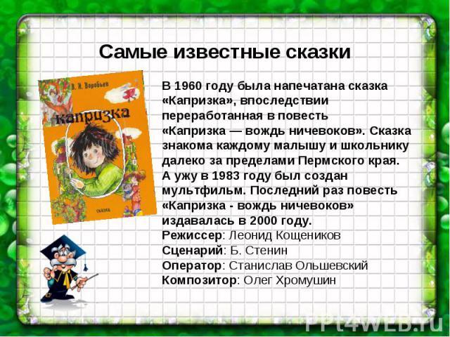 Самые известные сказки В 1960 году была напечатана сказка «Капризка», впоследствии переработанная в повесть «Капризка — вождь ничевоков». Сказка знакома каждому малышу и школьнику далеко за пределами Пермского края.А ужу в 1983 году был создан мульт…