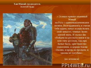 Хан Мамай- предводительЗолотой Орды« Осенью пришел окаянный Мамайна Русь с едино