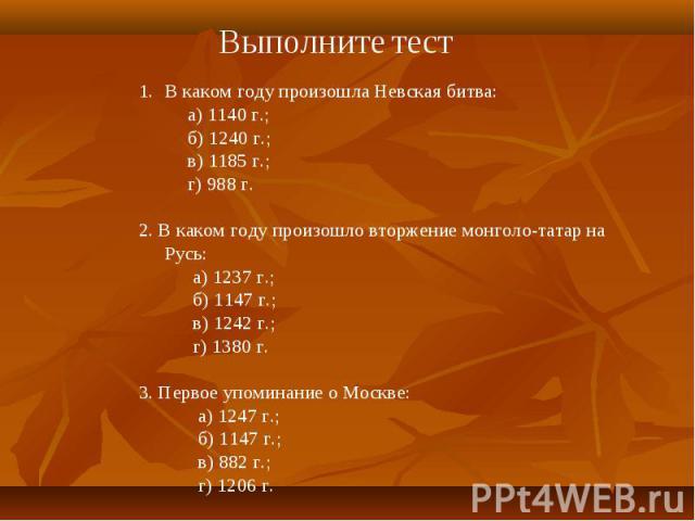 Выполните тест В каком году произошла Невская битва: а) 1140 г.; б) 1240 г.; в) 1185 г.; г) 988 г.2. В каком году произошло вторжение монголо-татар на Русь: а) 1237 г.; б) 1147 г.; в) 1242 г.; г) 1380 г.3. Первое упоминание о Москве: а) 1247 г.; б) …
