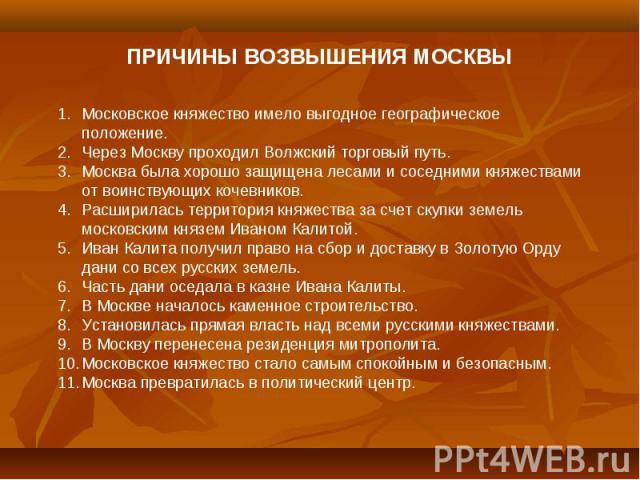 ПРИЧИНЫ ВОЗВЫШЕНИЯ МОСКВЫМосковское княжество имело выгодное географическое положение.Через Москву проходил Волжский торговый путь.Москва была хорошо защищена лесами и соседними княжествами от воинствующих кочевников.Расширилась территория княжества…