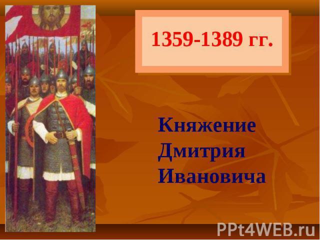 1359-1389 гг. Княжение ДмитрияИвановича
