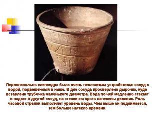 Первоначально клепсидра была очень несложным устройством: сосуд с водой, подвеше