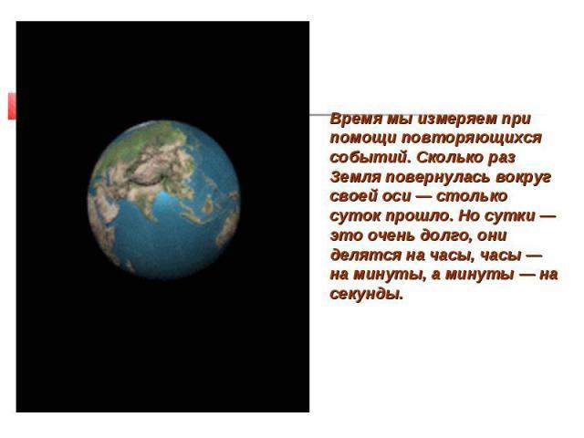Время мы измеряем при помощи повторяющихся событий. Сколько раз Земля повернулась вокруг своей оси — столько суток прошло. Но сутки — это очень долго, они делятся на часы, часы — на минуты, а минуты — на секунды.