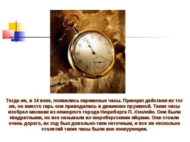Тогда же, в 14 веке, появились карманные часы. Принцип действия их тот же, но вместо гирь они приводились в движение пружиной. Такие часы изобрел механик из немецкого города Нюрнберга П. Хенлейн. Они были квадратными, но все называли их нюрнбергским…