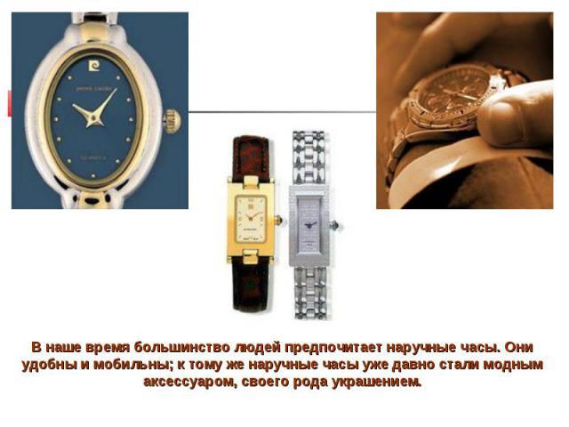 В наше время большинство людей предпочитает наручные часы. Они удобны и мобильны; к тому же наручные часы уже давно стали модным аксессуаром, своего рода украшением.