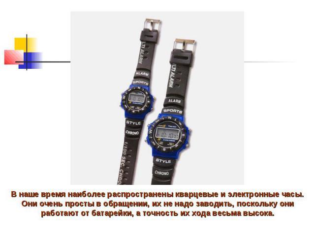 В наше время наиболее распространены кварцевые и электронные часы. Они очень просты в обращении, их не надо заводить, поскольку они работают от батарейки, а точность их хода весьма высока.