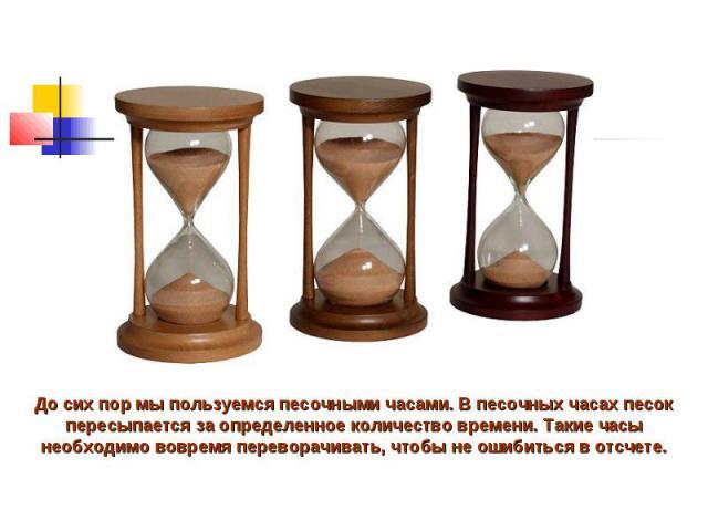 До сих пор мы пользуемся песочными часами. В песочных часах песок пересыпается за определенное количество времени. Такие часы необходимо вовремя переворачивать, чтобы не ошибиться в отсчете.