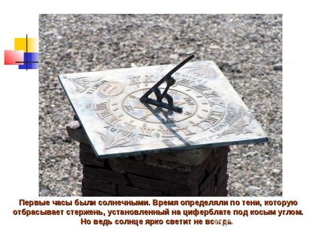 Первые часы были солнечными.Время определяли по тени, которую отбрасывает стержень, установленный на циферблате под косым углом. Но ведь солнце ярко светит не всегда.
