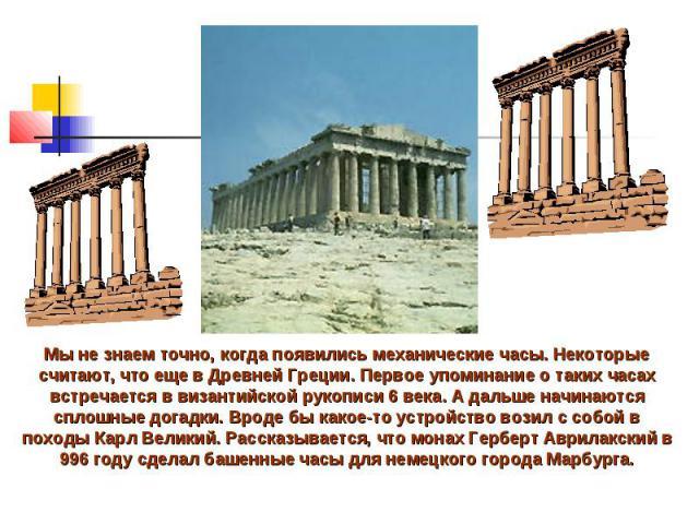 Мы не знаем точно, когда появились механические часы. Некоторые считают, что еще в Древней Греции. Первое упоминание о таких часах встречается в византийской рукописи 6 века. А дальше начинаются сплошные догадки. Вроде бы какое-то устройство возил с…