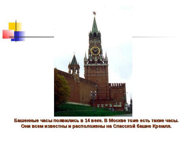 Башенные часы появились в 14 веке. В Москве тоже есть такие часы. Они всем известны и расположены на Спасской башне Кремля.