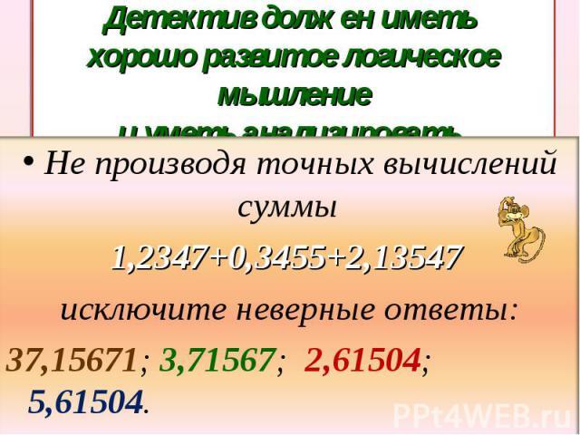 Детектив должен иметь хорошо развитое логическое мышлениеи уметь анализировать. Не производя точных вычислений суммы 1,2347+0,3455+2,13547 исключите неверные ответы:37,15671; 3,71567; 2,61504; 5,61504.