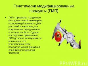 Генетически модифицированные продукты (ГМП) ГМП - продукты, созданные методами г