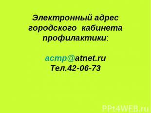 Электронный адрес городского кабинета профилактики:acmр@atnet.ruТел.42-06-73
