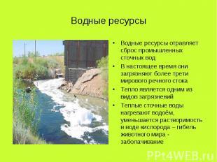 Водные ресурсы Водные ресурсы отравляет сброс промышленных сточных водВ настояще