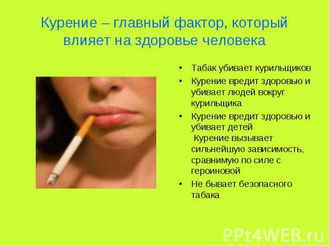 Курение – главный фактор, который влияет на здоровье человека Табак убивает курильщиковКурение вредит здоровью и убивает людей вокруг курильщикаКурение вредит здоровью и убивает детей Курение вызывает сильнейшую зависимость, сравнимую по силе с геро…