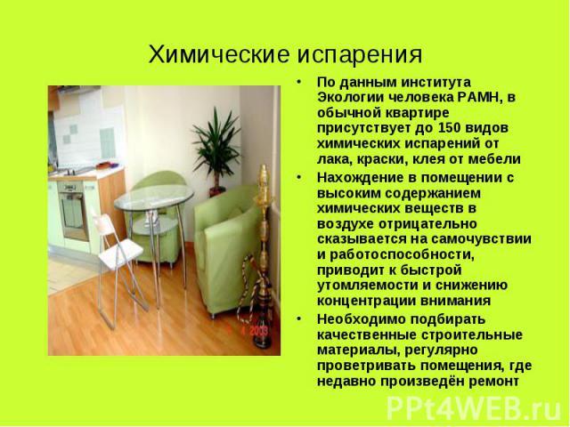 Химические испарения По данным института Экологии человека РАМН, в обычной квартире присутствует до 150 видов химических испарений от лака, краски, клея от мебелиНахождение в помещении с высоким содержанием химических веществ в воздухе отрицательно …