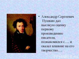 Александр Сергеевич Пушкин дал высокую оценку первому произведению писателя, поз